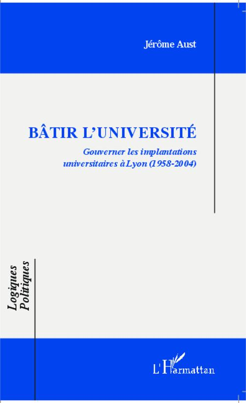 Bâtir l'université ;  gouverner les implantations universitaires à Lyon (1958-2004)