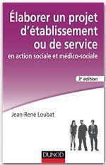 Jean-René Loubat Elaborer un projet d'établissement ou de service en action sociale et médico-sociale - 3e édition
