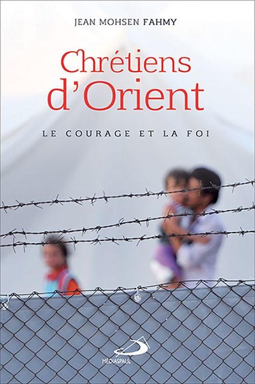 Jean Mohsen Fahmy Chrétiens d'orient ; le courage et la foi