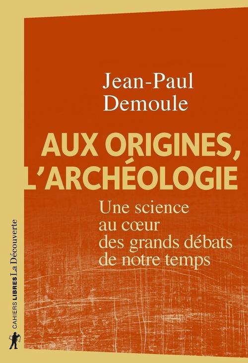 Aux origines, l'archéologie ; une science au coeur des grands débats de notre temps
