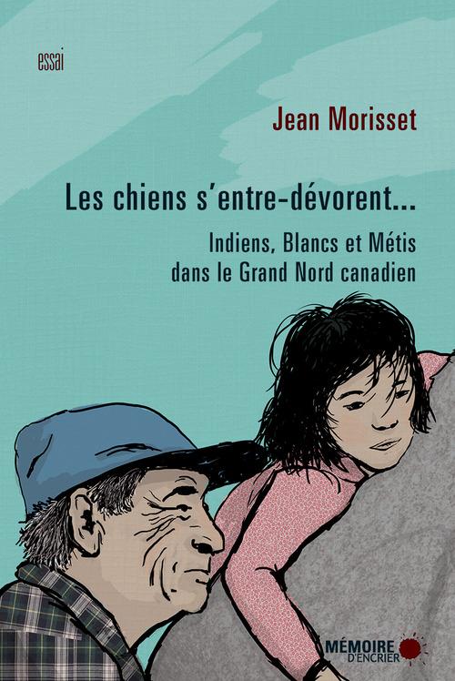 Jean Morisset Les chiens s'entre-dévorent... Indiens, Blancs et Métis dans le Grand Nord canadien
