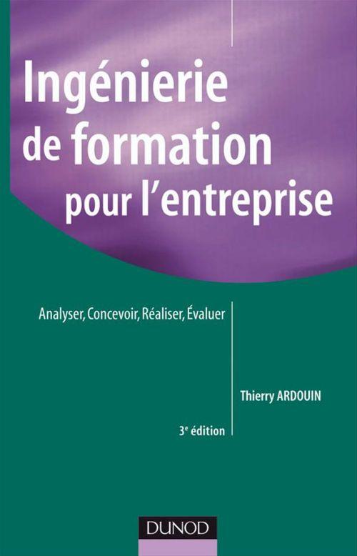 Thierry Ardouin Ingénierie de formation pour l'entreprise - 3e édition - Analyser, concevoir, réaliser, évaluer