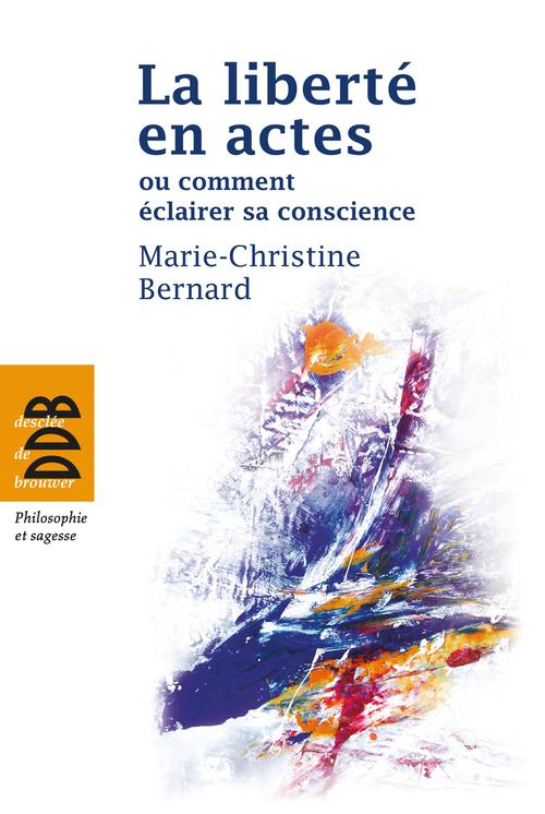 Marie-Christine Bernard La liberté en actes ou comment éclairer sa conscience