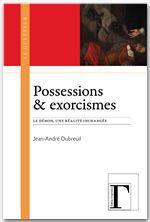 Jean-Andre Dubreuil Possessions & exorcismes ; le démon, une réalité inchangée