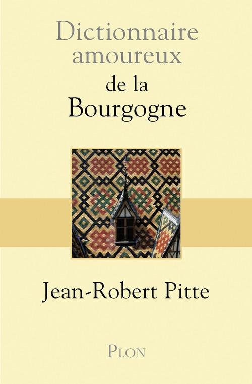 Jean-Robert PITTE Dictionnaire amoureux de la Bourgogne