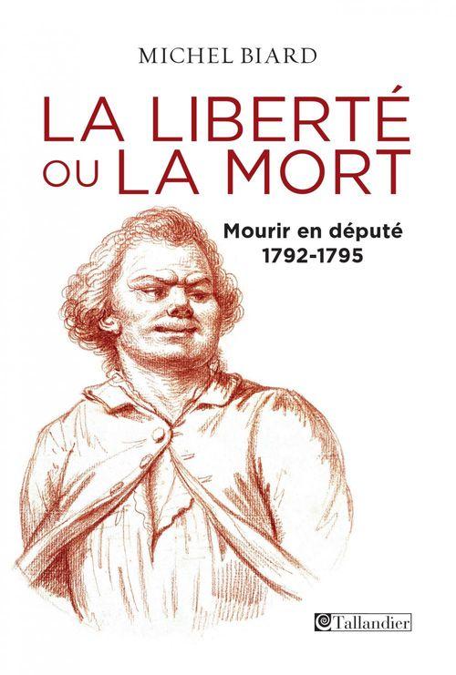 Michel Biard La liberté ou la mort, mourir en député, 1792-1795