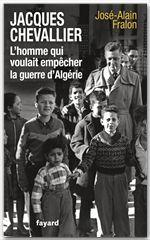 José-Alain Fralon Jacques Chevallier, l'homme qui voulait empêcher la guerre d'Algérie
