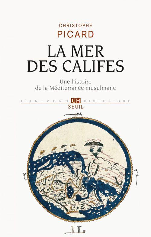 Christophe Picard La Mer des Califes. Une histoire de la Méditerranée musulmane (VIIe-XIIe siècle)