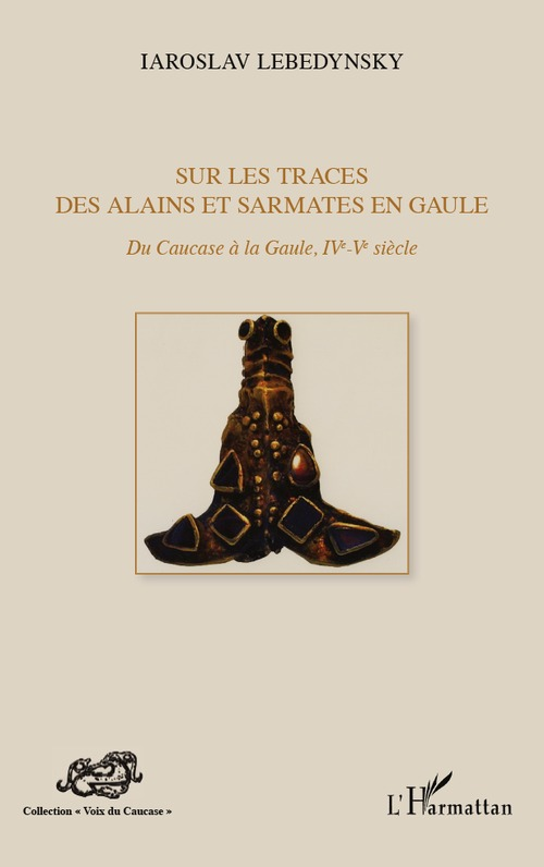 Iaroslav Lebedynsky Sur les traces des Alains et Sarmates en Gaule ; du Caucase à la Gaule (IV-V siècle)