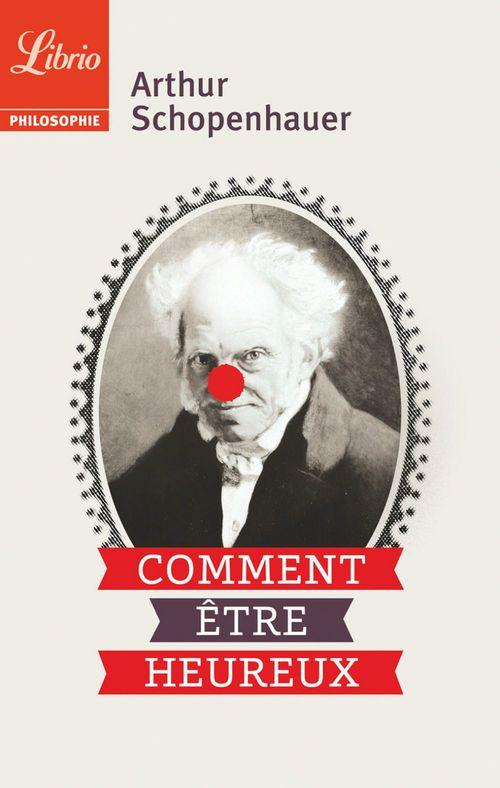 Arthur Schopenhauer Comment être heureux