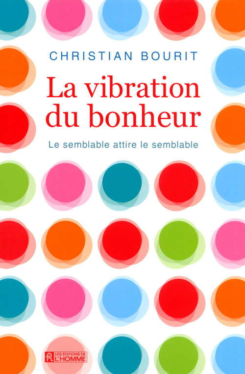 Christian Bourit La vibration du bonheur ; le semblable attire le semblable