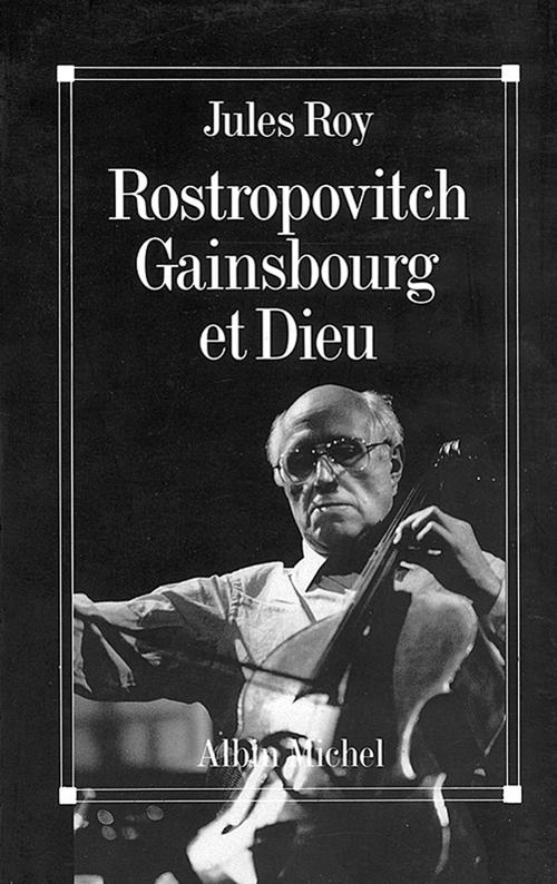 Jules Roy Rostropovitch, Gainsbourg et Dieu