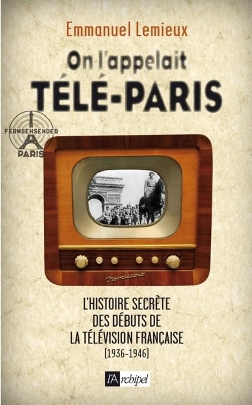 On l'appelait Télé-Paris ; l'histoire secrète de la télévision sous l'occupation