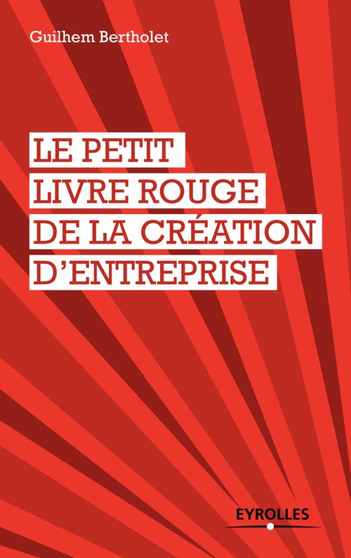 Guilhem Bertholet Le petit livre rouge de la création d'entreprise