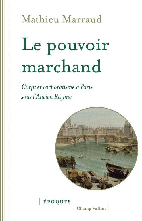 Le Pouvoir Marchand - Corps Et Corporatisme A Paris Sous L'A