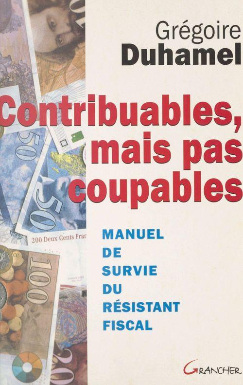 Grégoire Duhamel Contribuables, mais pas coupables : manuel de survie du résistant fiscal