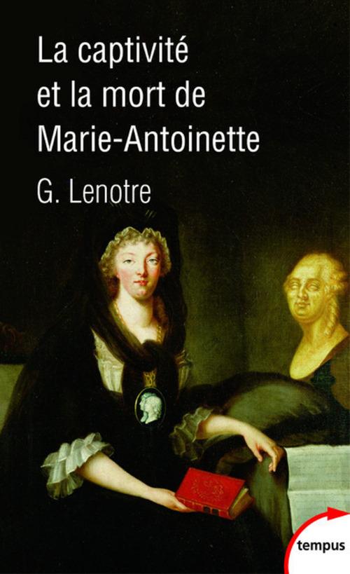 G. LENOTRE La captivité et la mort de Marie-Antoinette