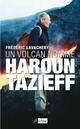 Un volcan nomm� Haroun Tazieff
