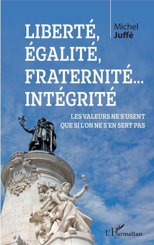 Michel Juffé Liberté, égalité, fraternité... Intégrité