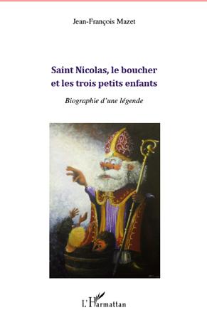 Jean-Francois Mazet Saint Nicolas, le boucher et les trois petits enfants ; biographie d'une légende