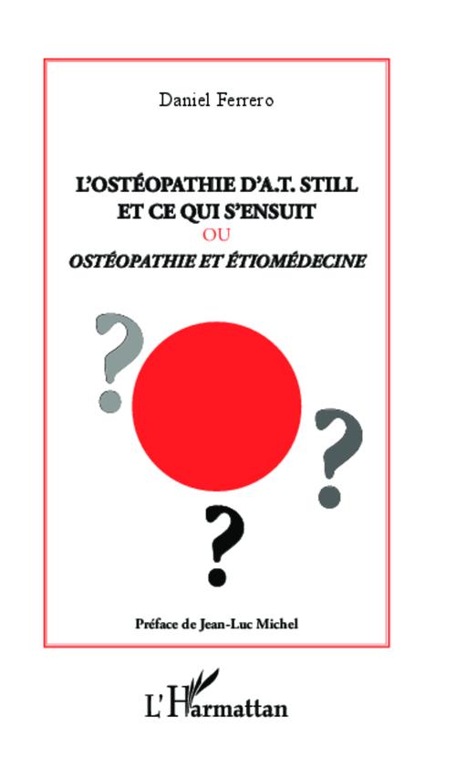 Daniel Ferrero L'ostéopathie d'A.T. Still et ce qui s'ensuit ; ou ostéopathie et étiomédecine