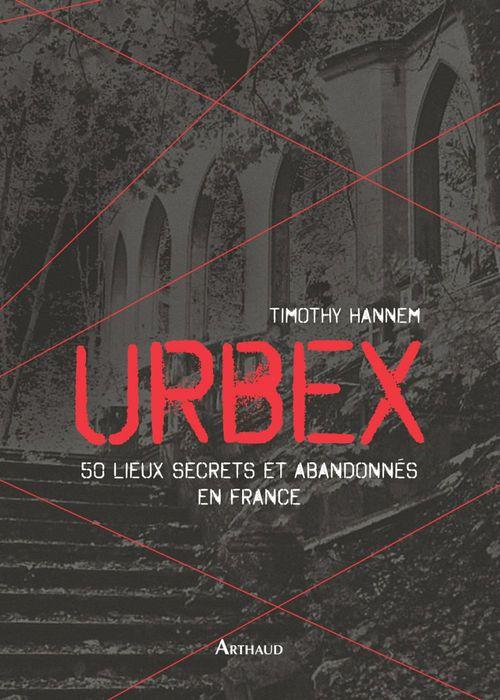 Timothy Hannem Urbex. 50 lieux secrets et abandonnés en France