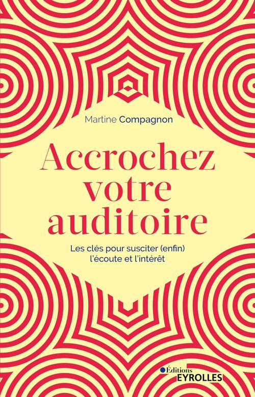 Accrochez votre auditoire ; les clés pour susciter (enfin) l'écoute et l'intérêt