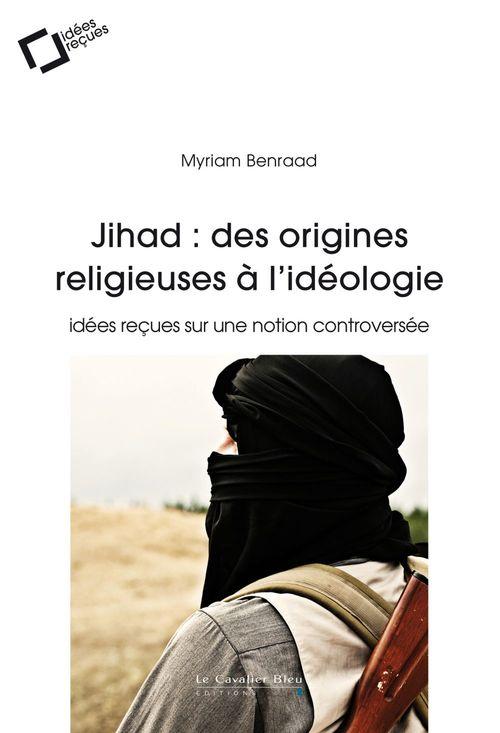 Myriam Benraad Jihad : des origines religieuses à l'idéologie