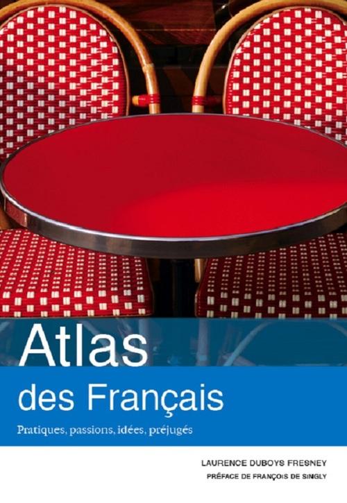 Laurence Duboys Fresney Atlas des Français : Pratiques, passions, idées, préjugés