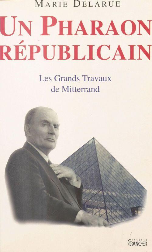 Marie Delarue Un pharaon républicain : Les Grands Travaux de Mitterrand