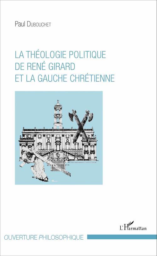 Paul Dubouchet La théologie politique de René Girard et la gauche chrétienne