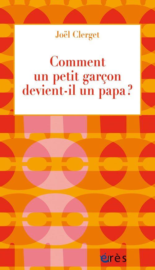 Joël Clerget Comment un petit garçon devient-il un papa ?
