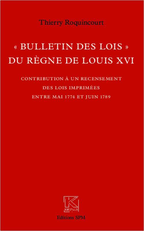 """Thierry Roquincourt """"Bulletin des lois"""" du règne de Louis XVI"""