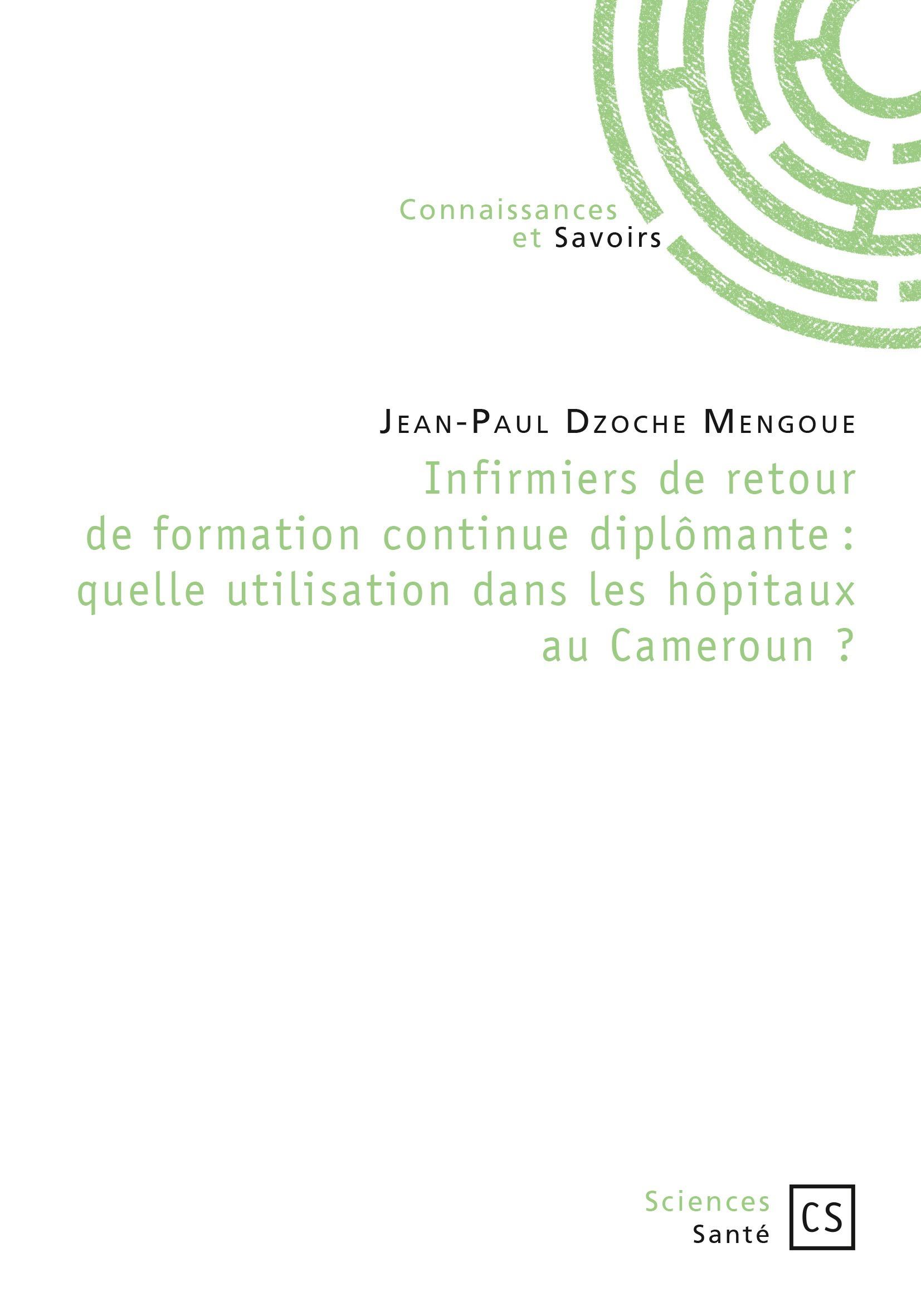 Jean-Paul Dzoche Mengoué Infirmiers de retour de formation continue diplômante : quelle utilisation dans les hôpitaux au Cameroun ?