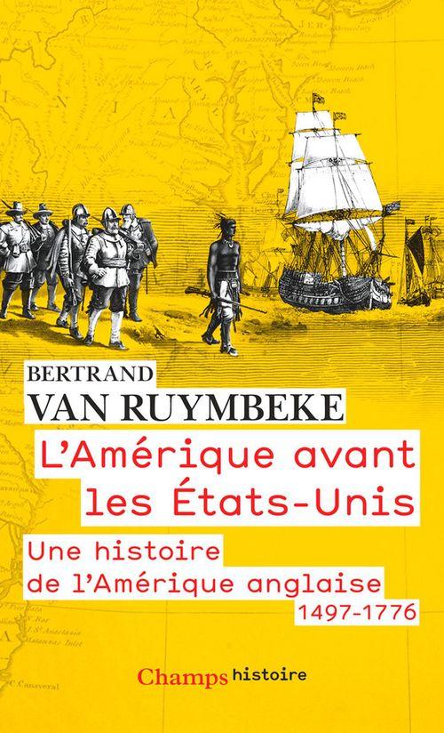 Bertrand Van Ruymbeke L'Amérique avant les États-Unis. Une histoire de l'Amérique anglaise, 1497-1776