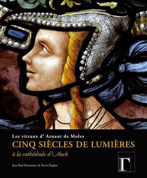 Pierre Duplan Jean-Paul Dumontier Cinq siècles de lumières à la cathédrale d'Auch ; les vitraux d'Arnaut de Moles