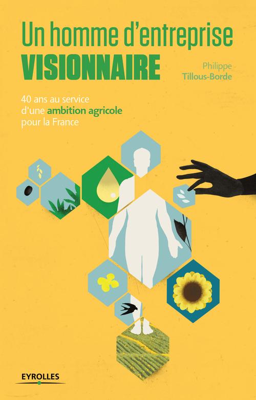 Philippe Tillous-Borde Un homme d entreprise visionnaire ; 40 ans au service d une ambition agricole pour la France