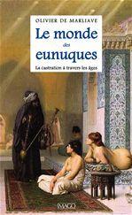 Olivier De Marliave Le monde des eunuques ; la castration à travers les âges
