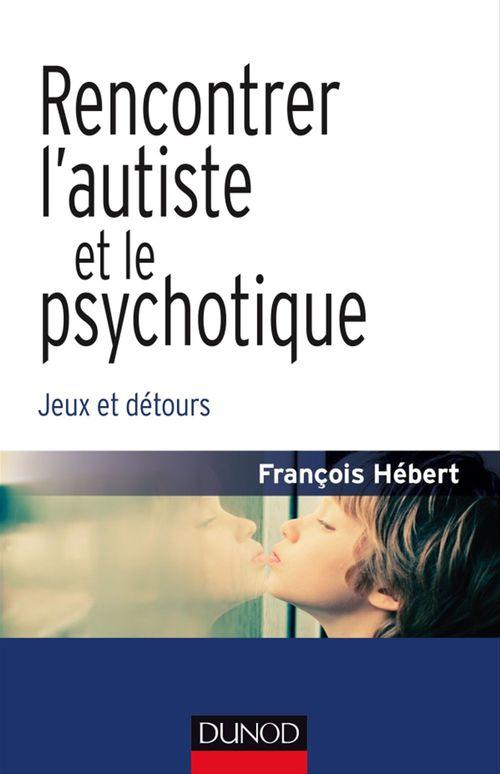 Rencontrer l'autiste et le psychotique ; jeux et détours