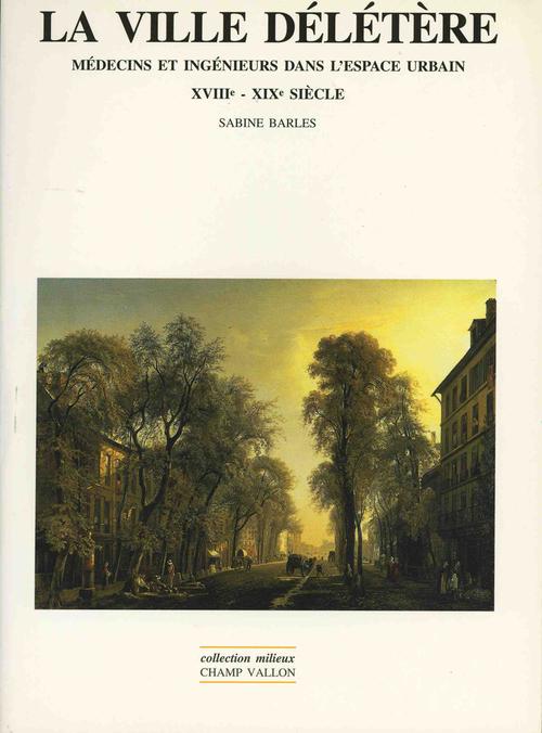 La ville délétère ; médecin et ingénieurs dans l'espace urbain, XVIIIe-XIXe siècle