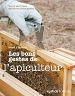 Les bons gestes de l'apiculteur ; tout le savoir-faire apicole en photos-gestes