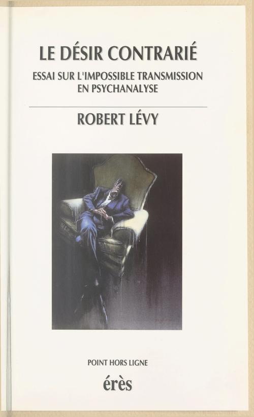 Robert Lévy Le Désir contrarié : Essai sur l'impossible transmission en psychanalyse