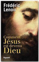 Frédéric Lenoir Comment Jésus est devenu Dieu