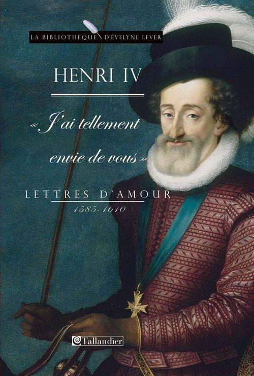 Henri IV. J'ai tellement envie de vous. Lettres d'amour, 1585-1610
