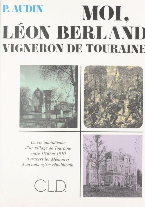 Moi, Léon Berland vigneron de Touraine : la vie quotidienne d'un village de Touraine entre 1850 et 1910 à travers les mémoires d'un aubergiste républicain