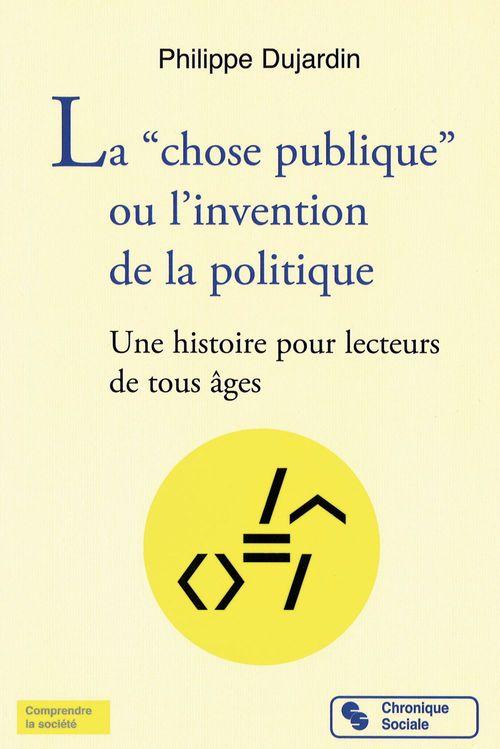 """Philippe Dujardin La """"chose publique"""" ou l´invention de la politique"""