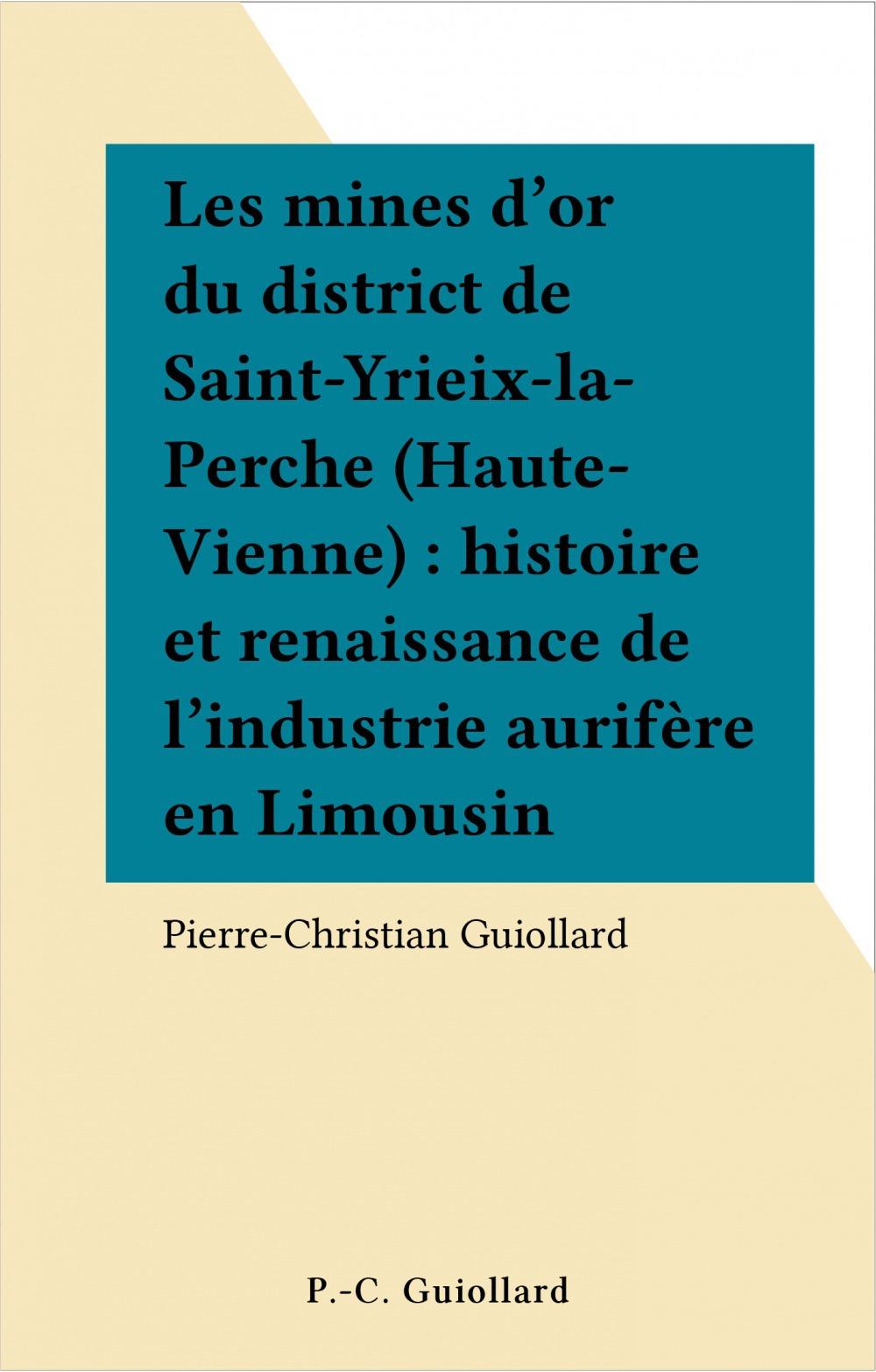 Les mines d'or du district de Saint-Yrieix-la-Perche (Haute-Vienne) : histoire et renaissance de l'industrie aurifère en Limousin
