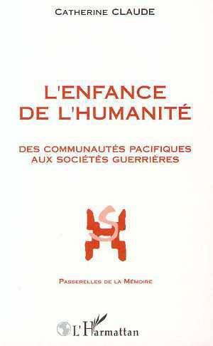 Catherine Claude L'enfance de l'humanité ; des communautés pacifiques aux sociétés guerrières