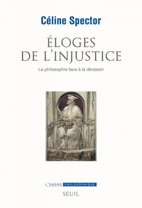 Céline Spector Eloges de l'injustice. La philosophie face à la déraison