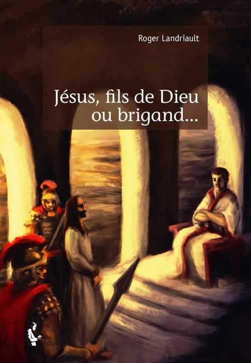 Roger Landriault Jésus, fils de Dieu ou brigand...